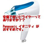 安価で良いドライヤーってありますか?Panasonic イオニティ がおすすめ。